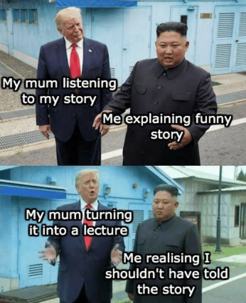Explaining: My mum listening  to my story  Me explaining funny  story  My mum turning  it into a lecture  Me realising I  shouldn't have told  the story
