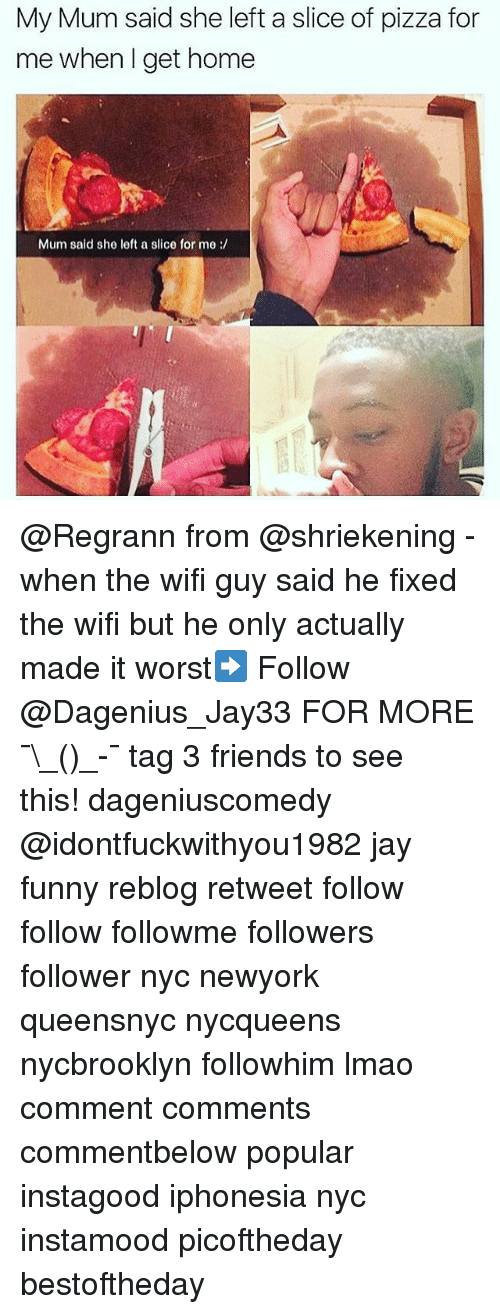 Friends, Funny, and Jay: My Mum said she left a slice of pizza for  me when I get home  Mum said she left a slice for me @Regrann from @shriekening - when the wifi guy said he fixed the wifi but he only actually made it worst➡️ Follow @Dagenius_Jay33 FOR MORE ¯\_(ツ)_-¯ tag 3 friends to see this! dageniuscomedy @idontfuckwithyou1982 jay funny reblog retweet follow follow followme followers follower nyc newyork queensnyc nycqueens nycbrooklyn followhim lmao comment comments commentbelow popular instagood iphonesia nyc instamood picoftheday bestoftheday