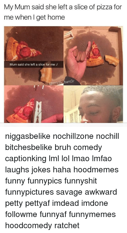 Memes, Petty, and Ratchet: My Mum said she left a slice of pizza for  me when I get home  Mum said she left a slice for me  rictly bant3r niggasbelike nochillzone nochill bitchesbelike bruh comedy captionking lml lol lmao lmfao laughs jokes haha hoodmemes funny funnypics funnyshit funnypictures savage awkward petty pettyaf imdead imdone followme funnyaf funnymemes hoodcomedy ratchet