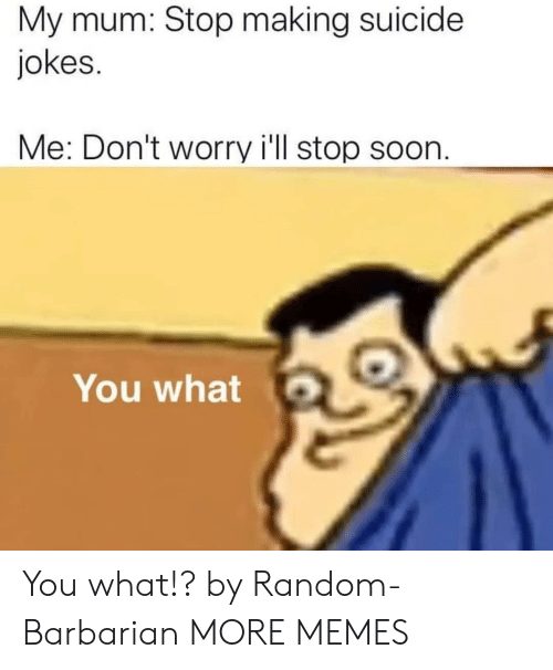 You What: My mum: Stop making suicide  jokes.  Me: Don't worry i'll stop soon.  You what You what!? by Random-Barbarian MORE MEMES
