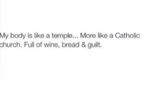 Church, Dank, and Wine: My  My body is like a temple.., More ike a Catholic  body is like a temple... More like a Catholic  church.  Full of wine, bread & guilt.