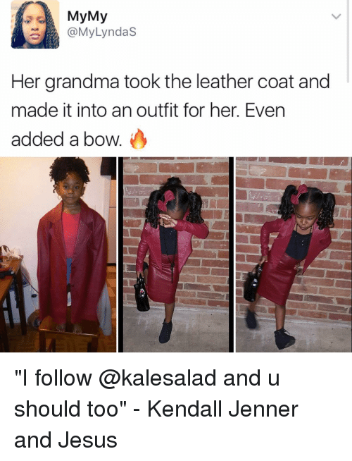 "kendal: My My  @My Lyndas  Her grandma took the leather coat and  made it into an outfit for her. Even  added a bow ""I follow @kalesalad and u should too"" - Kendall Jenner and Jesus"