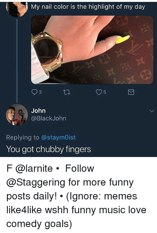 Funny, Goals, and Love: My nail color is the highlight of my day  John  @BlackJohn  Replying to @staymOist  You got chubby fingers F @larnite • ➫➫➫ Follow @Staggering for more funny posts daily! • (Ignore: memes like4like wshh funny music love comedy goals)