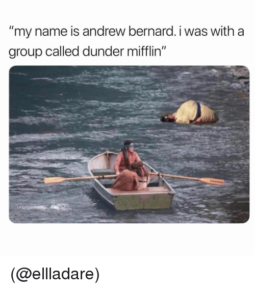 "Bernard: ""my name is andrew bernard. i was with a  group called dunder mifflin"" (@ellladare)"