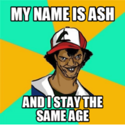 Derpachu: MY NAME IS ASH  ANDI STAY THE  SAME AGE