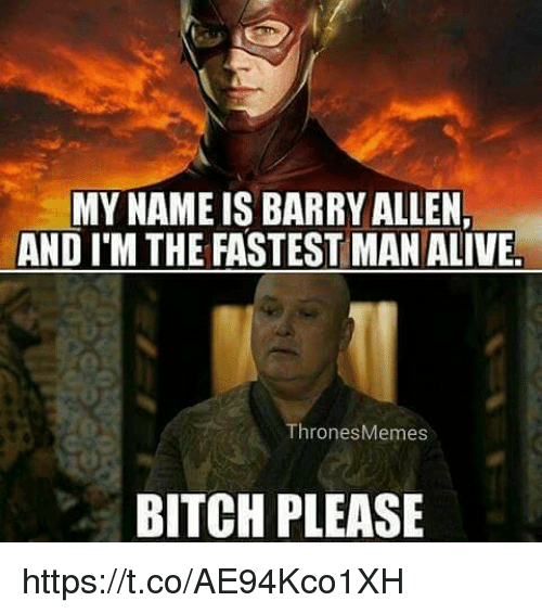 Fastest Man Alive: MY NAME IS BARRY ALLEN  AND I'M THE FASTEST MAN ALIVE.  ThronesMemes  BITCH PLEASE https://t.co/AE94Kco1XH