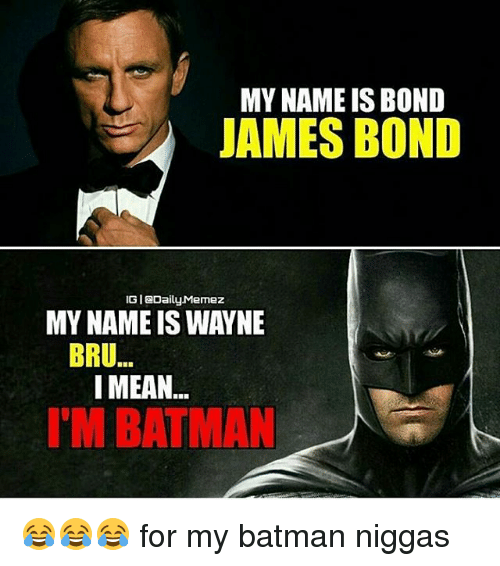 my name is bond james bond igi daily memez my name is wayne bru i mean i 39 m batman for my. Black Bedroom Furniture Sets. Home Design Ideas