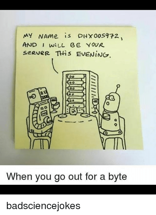 byte: MY NAme is DHX00S972  AND I wiLL E YOUR  seRveR THis EVENING  0  0  When you go out for a byte badsciencejokes