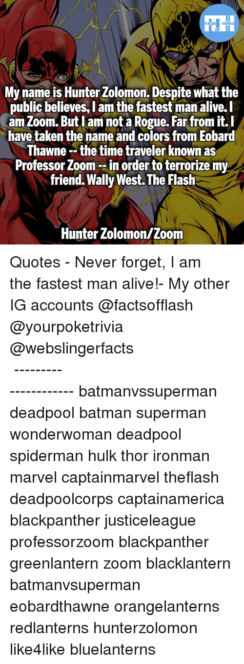 Fastest Man Alive: My name is Hunter Zolomon. Despite what the  public believes, I am the fastest man alive.l  am Zoom. But lam not a Rogue. Far from it.I  have taken the name and colors from Eobard  hawne -- the time traveler Known as  Professor Zoom --in order to terrorize my  friend. Wally West. The Flash  public believes, l am the fastest man alive.  Hunter Zolomon/Zoom ▲Quotes▲ - Never forget, I am the fastest man alive!- My other IG accounts @factsofflash @yourpoketrivia @webslingerfacts ⠀⠀⠀⠀⠀⠀⠀⠀⠀⠀⠀⠀⠀⠀⠀⠀⠀⠀⠀⠀⠀⠀⠀⠀⠀⠀⠀⠀⠀⠀⠀⠀⠀⠀⠀⠀ ⠀⠀--------------------- batmanvssuperman deadpool batman superman wonderwoman deadpool spiderman hulk thor ironman marvel captainmarvel theflash deadpoolcorps captainamerica blackpanther justiceleague professorzoom blackpanther greenlantern zoom blacklantern batmanvsuperman eobardthawne orangelanterns redlanterns hunterzolomon like4like bluelanterns