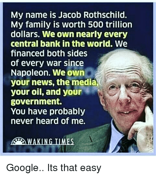 Jacob Rothschild: My name is Jacob Rothschild.  My family is worth 500 trillion  dollars. We own nearly every  central bank in the world. We  financed both sides  of every war since  Napoleon. We own  your news, the media  your oil, and your  government.  You have probably  never heard of me.  WAKING INMES Google.. Its that easy