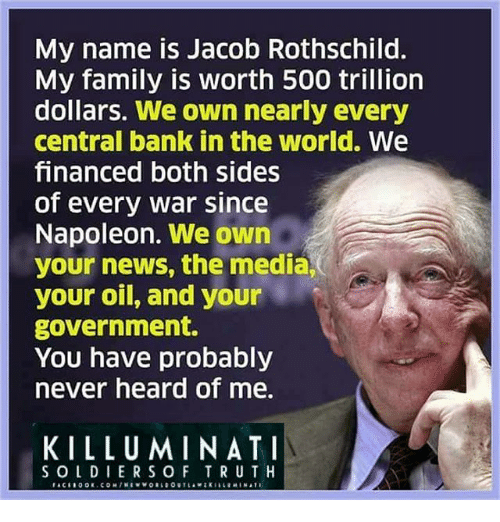 Jacob Rothschild: My name is Jacob Rothschild  My family is worth 500 trillion  dollars. We own nearly every  central bank in the world. We  financed both sides  of every war since  Napoleon. We own  your news, the media,  your oil, and your  government.  You have probably  never heard of me.  KILLUMINATI  SOLDIERSOF TRUTH