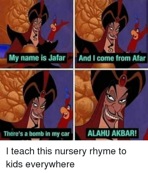 akbar: My name is Jafar  And I come from Afar  There's a bomb in my car  ALAHU AKBAR! I teach this nursery rhyme to kids everywhere