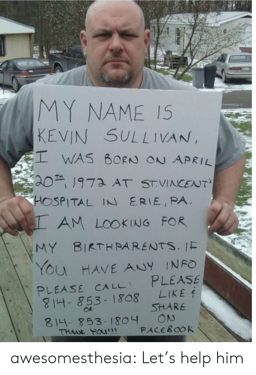 Share On: MY NAME IS  KEVIN SULLIVAN,  WAS BORN ON APRIL  201973 AT STVINCENT'  HOSPITAL IN ERIE, PA  AM LOOKING FOR  MY BIRTHRARENTS. IF  YOu HAVE ANY INFO  PLEASE  LIKE  PLEASE CA LL  814- 853-1808  SHARE  ON  FACEBOOK  814-853- 1804  THWE POU!! awesomesthesia:  Let's help him