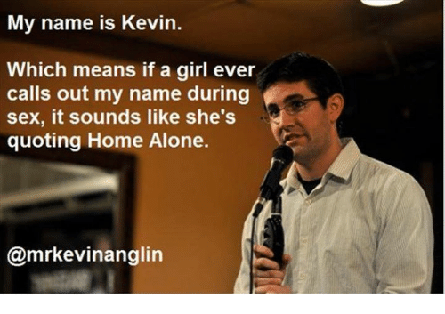 Dank, 🤖, and Name: My name is Kevin.  Which means if a girl ever  calls out my name during  sex, it sounds like she's  quoting Home Alone.  @mrkevinanglin
