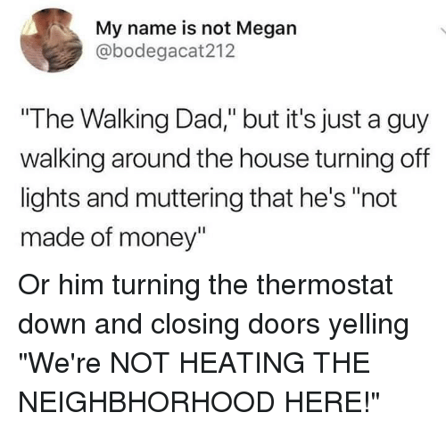 "the walking: My name is not Megan  @bodegacat212  ""The Walking Dad,"" but it's just a guy  walking around the house turning off  lights and muttering that he's ""not  made of money"" Or him turning the thermostat down and closing doors yelling ""We're NOT HEATING THE NEIGHBHORHOOD HERE!"""