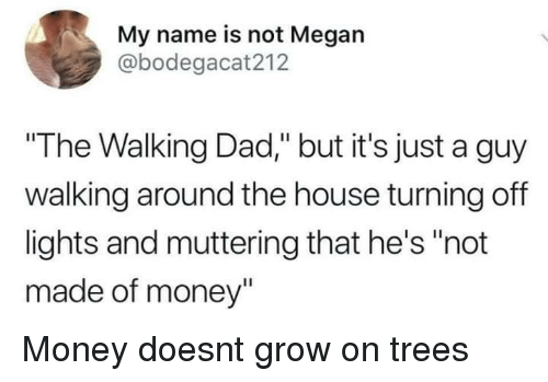 "the walking: My name is not Megan  @bodegacat212  ""The Walking Dad,"" but it's just a guy  walking around the house turning off  lights and muttering that he's ""not  made of money"" Money doesnt grow on trees"
