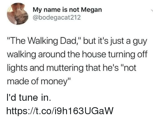 "the walking: My name is not Megan  @bodegacat212  ""The Walking Dad,"" but it's just a guy  walking around the house turning off  lights and muttering that he's ""not  made of money"" I'd tune in. https://t.co/i9h163UGaW"
