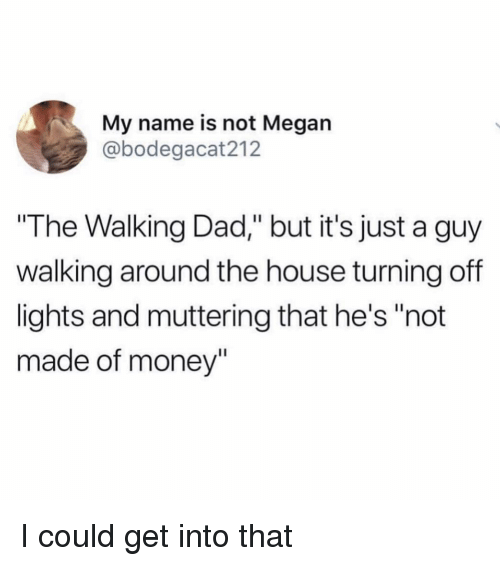"the walking: My name is not Megan  @bodegacat212  The Walking Dad,"" but it's just a guy  walking around the house turning off  lights and muttering that he's ""not  made of money"" I could get into that"