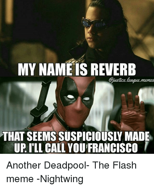 Meme, Deadpool, and Justice League: MY NAME IS REVERB  Cjustice  THAT SEEMS SUSPICIOUSLY MADE  UP I'LL CALL YOU FRANCISCOI Another Deadpool- The Flash meme -Nightwing