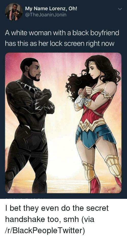 Blackpeopletwitter, I Bet, and Smh: My Name Lorenz, Oh!  @TheJoaninJonin  A white woman with a black boyfriend  has this as her lock screen right now <p>I bet they even do the secret handshake too, smh (via /r/BlackPeopleTwitter)</p>