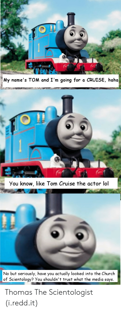 Tom Cruise: My name's TOM and I'm going for a CRUISE, haha  You know, like Tom Cruise the actor lol  No but seriously, have you actually looked into the Church  of Scientology? You shouldn't trust what the media says Thomas The Scientologist (i.redd.it)