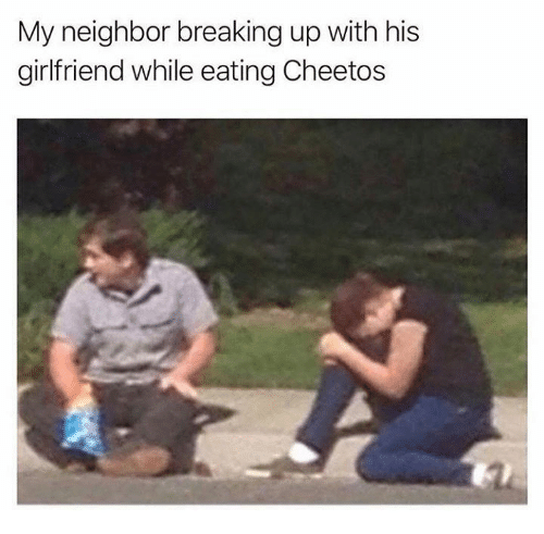Cheetos, Dank, and Girlfriend: My neighbor breaking up with his  girlfriend while eating Cheetos