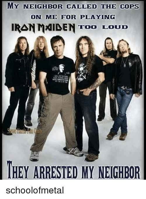 Memes, Iran, and 🤖: MY NEIGHBOR CALLED THE COPS  ON ME FOR PLAYING  IRAN m刈DEN TOO LOUD  HEY ARRESTED MY NEIGHBOR schoolofmetal
