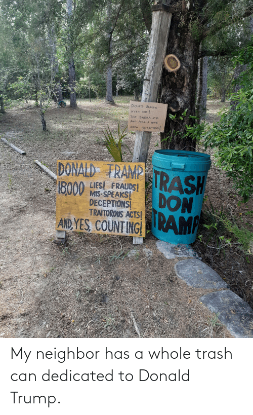 trash can: My neighbor has a whole trash can dedicated to Donald Trump.