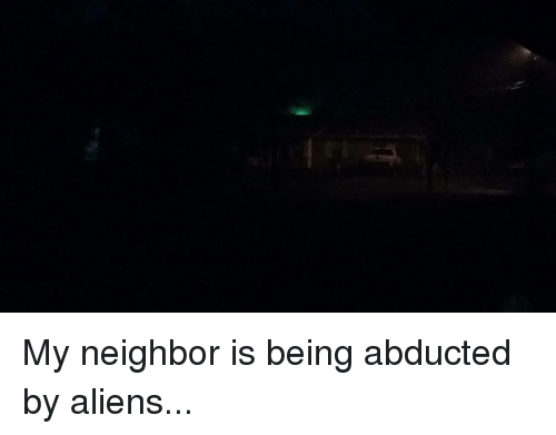 Funny: My neighbor is being abducted by aliens...