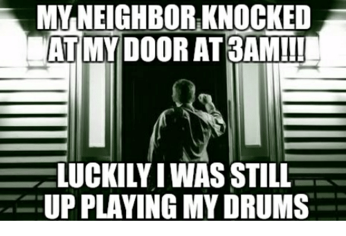 Door, Drums, and Still: MY-NEIGHBOR-KNOCKED  AT MY DOOR AT 3AM!!!  ELUCKILY I WAS STILL  UP PLAYING MY DRUMS