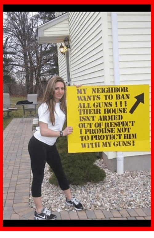 alie: MY NEIGHBOR  WANTS TO BAN  ALI GUNS !I  THEIR HOUSE  ISNT ARMED  OUT OFRESPECT  I PROMISE NOT  TO PROTECT HIM  WITH MY GUNS