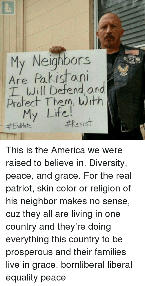 Prosperous: My Neighbors  Are Pakistan  Protect Them, With  Will Defend and  My Life!  This is the America we were raised to believe in. Diversity, peace, and grace. For the real patriot, skin color or religion of his neighbor makes no sense, cuz they all are living in one country and they're doing everything this country to be prosperous and their families live in grace. bornliberal liberal equality peace
