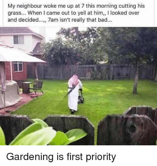 Gardening: My neighbour woke me up at 7 this morning cutting his  grass... When I came out to yell at him,, I looked over  and decided..., 7am isn't really that bad. Gardening is first priority
