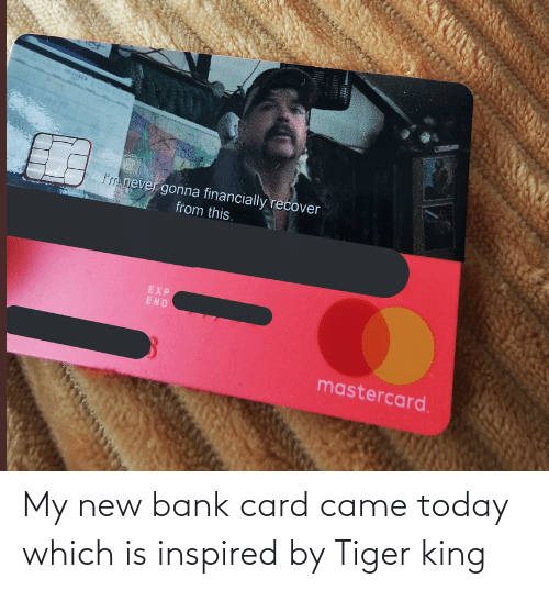 Tiger: My new bank card came today which is inspired by Tiger king