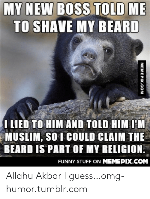 allahu akbar: MY NEW BOSS TOLD ME  TO SHAVE MY BEARD  I LIED TO HIM AND TOLD HIM I'M  MUSLIM, SO I COULD CLAIM THE  BEARD IS PART OF MY RELIGION.  FUNNY STUFF ON MEMEPIX.COM  MEMEPIX.COM Allahu Akbar I guess…omg-humor.tumblr.com
