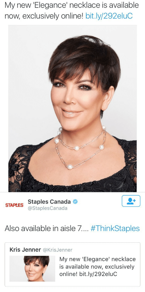 Kris Jenner: My new 'Elegance' necklace is available  now, exclusively online! bit.ly/292eluC   Staples Canada  @StaplesCanada  STAPLES  Also available in aisle 7  #ThinkStaples  Kris Jenner @KrisJenner  My new 'Elegance' necklace  is available now, exclusively  online! bit.ly/292eluC