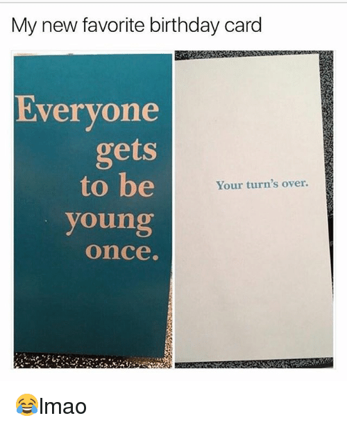 Carding: My new favorite birthday card  Evervone  gets  to be  Your turn's over.  young  once. 😂lmao
