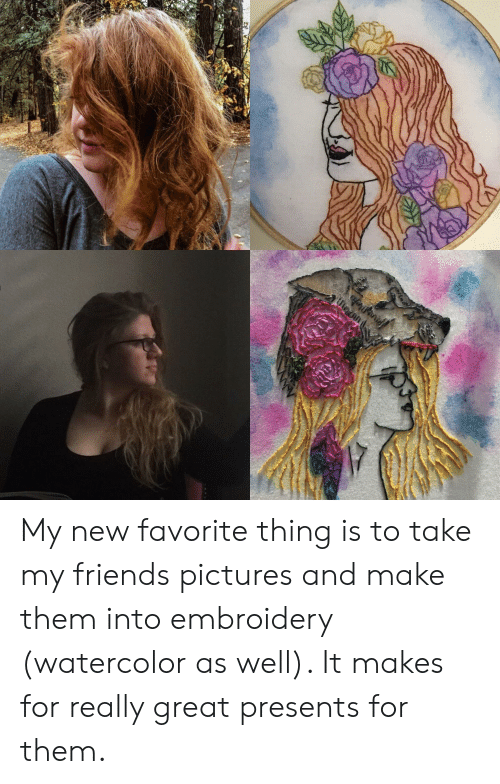 My Friends Pictures: My new favorite thing is to take my friends pictures and make them into embroidery (watercolor as well). It makes for really great presents for them.