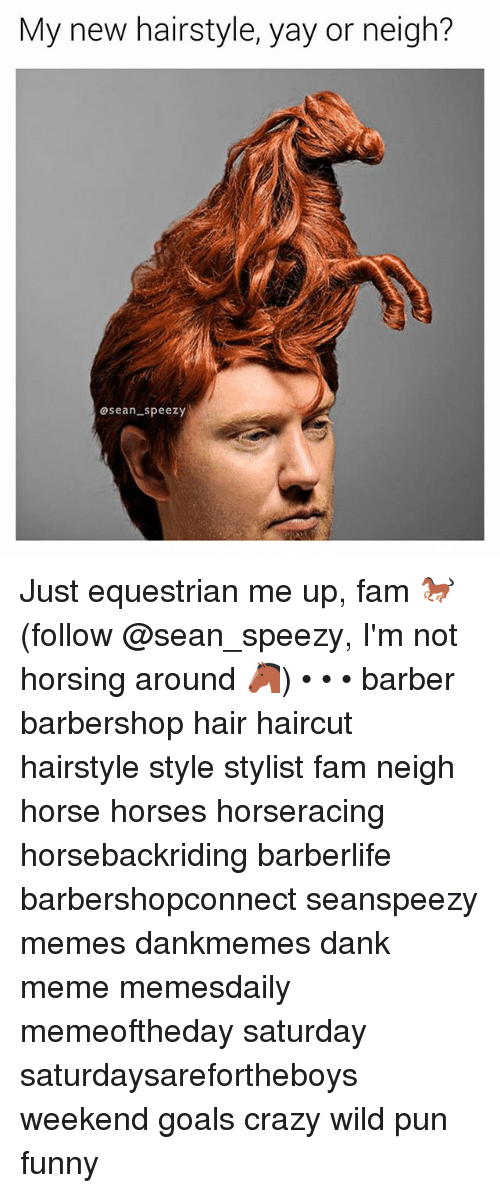 Dank Memees: My new hairstyle, yay or neigh?  asean speezy Just equestrian me up, fam 🐎 (follow @sean_speezy, I'm not horsing around 🐴) • • • barber barbershop hair haircut hairstyle style stylist fam neigh horse horses horseracing horsebackriding barberlife barbershopconnect seanspeezy memes dankmemes dank meme memesdaily memeoftheday saturday saturdaysarefortheboys weekend goals crazy wild pun funny