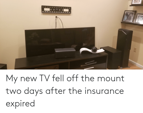 New Tv: My new TV fell off the mount two days after the insurance expired