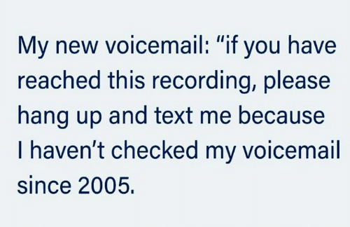 "text me: My new voicemail: ""if you have  reached this recording, please  hang up and text me because  I haven't checked my voicemail  since 2005"