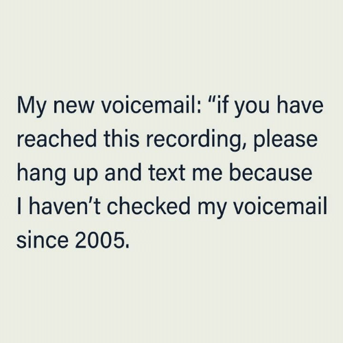 "text me: My new voicemail: ""if you have  reached this recording, please  II  hang up and text me because  I haven't checked my voicemail  since 2005."