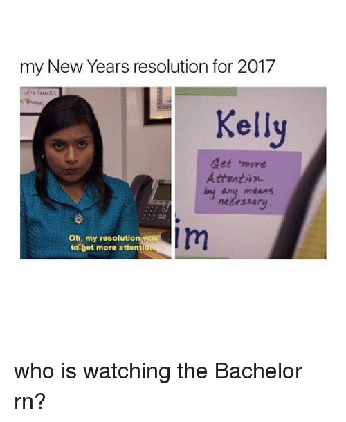 Kellie: my New Years resolution for 2017  Kelly  Get more  Attentin  any means  neeessa  Im  Oh, my resolutio  to get moro attention who is watching the Bachelor rn?