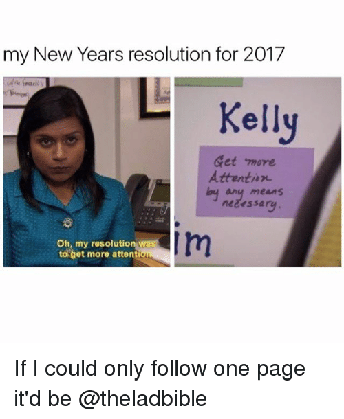 Kellie: my New Years resolution for 2017  Kelly  Get more  Attention  any means  nezessary  I m  Oh, my resolution was  to get more attentio If I could only follow one page it'd be @theladbible