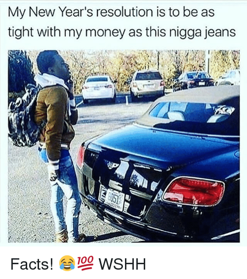 Facts, Memes, and Money: My New Year's resolution is to be as  tight with my money as this nigga jeans Facts! 😂💯 WSHH