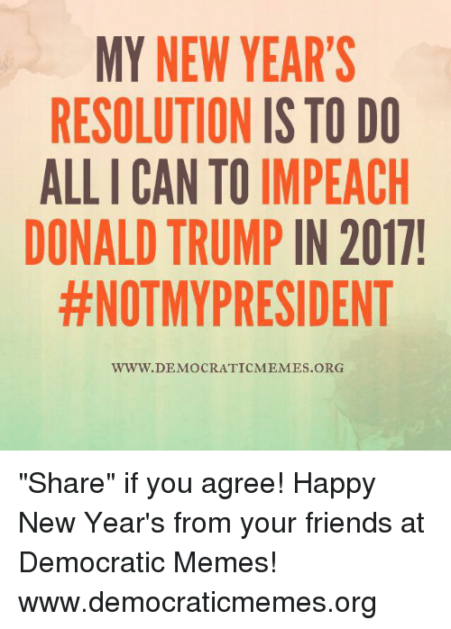 "Donald Trump, Memes, and New Year's Resolutions: MY NEW YEAR'S  RESOLUTION IS TO DO  ALLICAN TO IMPEACH  DONALD TRUMP  IN 2017!  #NOTMYPRESIDENT  WWW. DEMOCRATIC MEMES ORG ""Share"" if you agree! Happy New Year's from your friends at Democratic Memes!   www.democraticmemes.org"