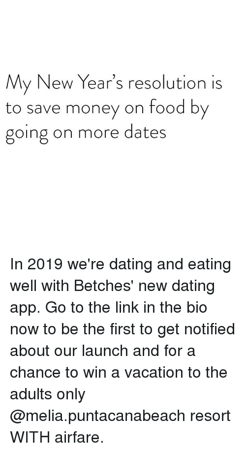 Save Money: My New Year's resolution is  to save money on food by  going on more dates In 2019 we're dating and eating well with Betches' new dating app. Go to the link in the bio now to be the first to get notified about our launch and for a chance to win a vacation to the adults only @melia.puntacanabeach resort WITH airfare.