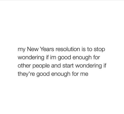new year's resolution: my New Years resolution is to stop  wondering if im good enough for  other people and start wondering if  they're good enough for me
