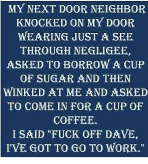 "Memes, Work, and Coffee: MY NEXT DOOR NEIGHBOR  KNOCKED ON MY DOOR  WEARING JUST A SEE  THROUGH NEGLIGEE,  ASKED TO BORROW A CUP  OF SUGAR AND THEN  WINKEDAT ME AND ASKED  TO COME IN FOR A CUP OF  COFFEE.  I SAID ""FUCK OFF DAVE,  I'VE GOT TO GO TO WORK."""