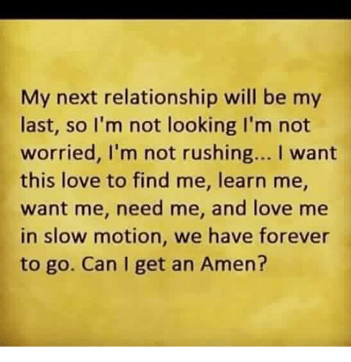 Love, Memes, and Slow Motion: My next relationship will be my  last, so I'm not looking I'm not  worried, l'm not rushing... I want  this love to find me, learn me,  want me, need me, and love me  in slow motion, we have forever  to go. Can I get an Amen?